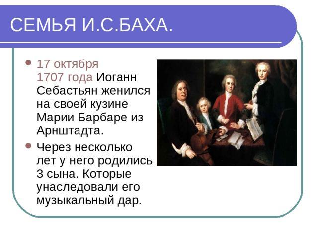СЕМЬЯ И.С.БАХА. 17 октября 1707 года Иоганн Себастьян женился на своей кузине Марии Барбаре из Арнштадта. Через несколько лет у него родились 3 сына. Которые унаследовали его музыкальный дар.
