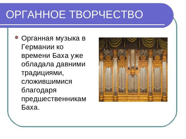 ОРГАННОЕ ТВОРЧЕСТВО Органная музыка в Германии ко времени Баха уже обладала давними традициями, сложившимися благодаря предшественникам Баха.