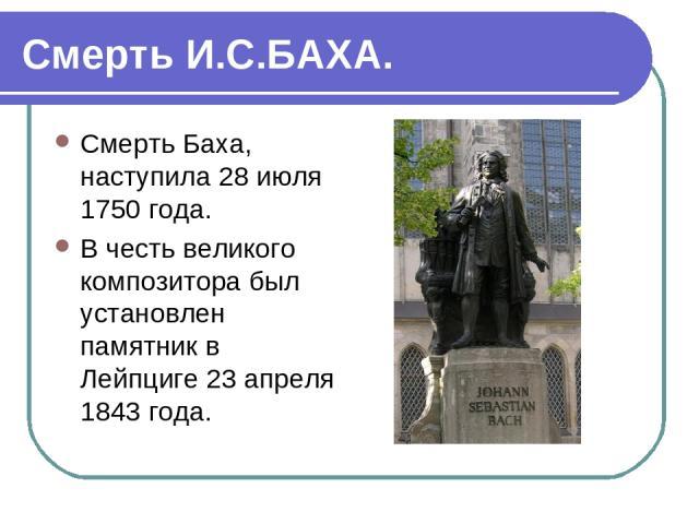 Смерть И.С.БАХА. Смерть Баха, наступила 28 июля 1750 года. В честь великого композитора был установлен памятник в Лейпциге 23 апреля 1843 года.