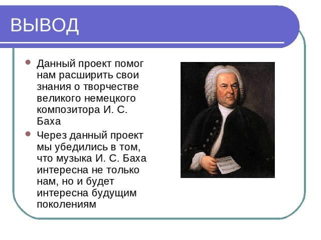 ВЫВОД Данный проект помог нам расширить свои знания о творчестве великого немецкого композитора И. С. Баха Через данный проект мы убедились в том, что музыка И. С. Баха интересна не только нам, но и будет интересна будущим поколениям