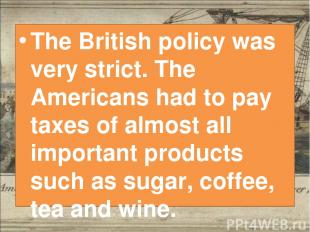 The British policy was very strict. The Americans had to pay taxes of almost all