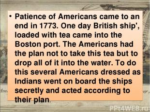Patience of Americans came to an end in 1773. One day British ship', loaded with