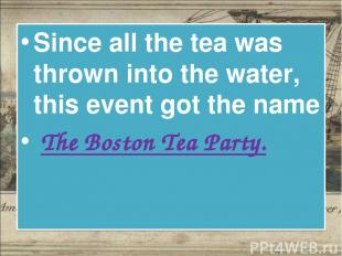 Since all the tea was thrown into the water, this event got the name The Boston