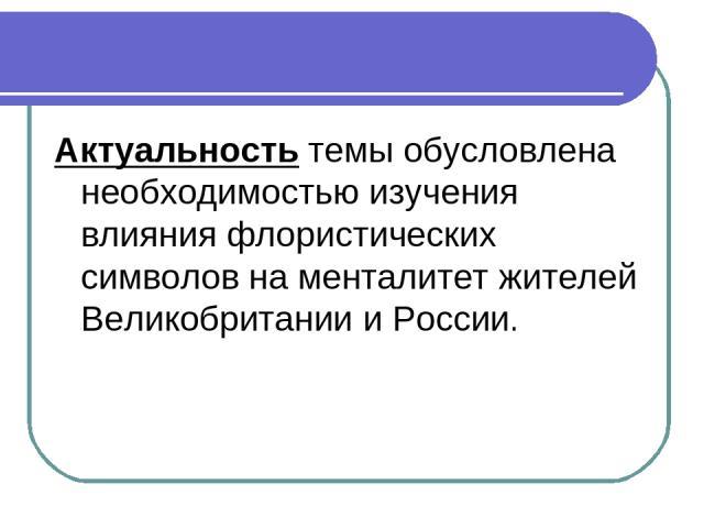 Актуальность темы обусловлена необходимостью изучения влияния флористических символов на менталитет жителей Великобритании и России.