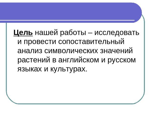 Цель нашей работы – исследовать и провести сопоставительный анализ символических значений растений в английском и русском языках и культурах.