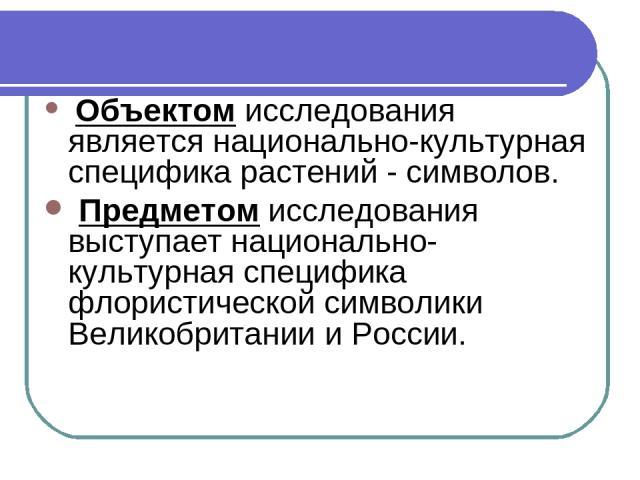 Объектом исследования является национально-культурная специфика растений - символов. Предметом исследования выступает национально-культурная специфика флористической символики Великобритании и России.