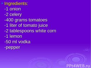 Ingredients: -1 onion -2 celery -400 grams tomatoes -1 liter of tomato juice -2