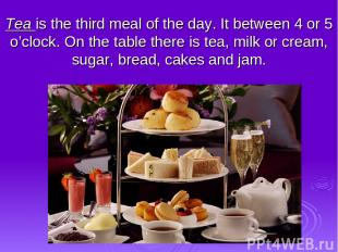 Tea is the third meal of the day. It between 4 or 5 o'clock. On the table there
