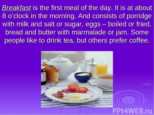 Breakfast is the first meal of the day. It is at about 8 o'clock in the morning. And consists of porridge with milk and salt or sugar, eggs – boiled or fried, bread and butter with marmalade or jam. Some people like to drink tea, but others prefer coffee.