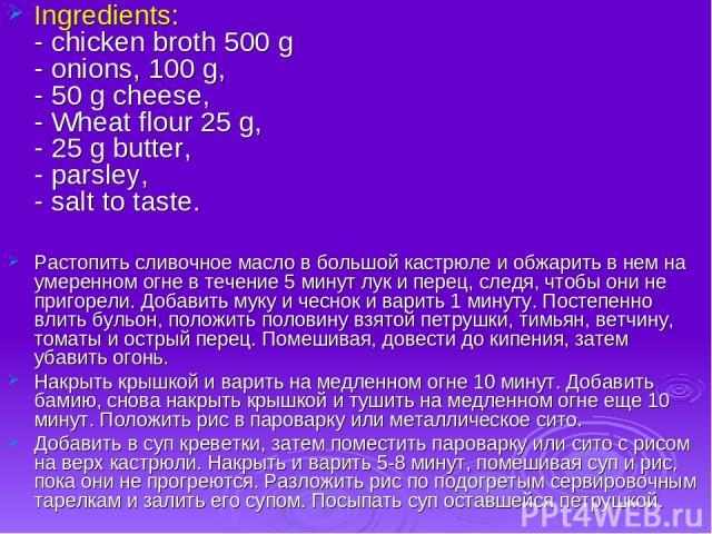 Ingredients: - chicken broth 500 g - onions, 100 g, - 50 g cheese, - Wheat flour 25 g, - 25 g butter, - parsley, - salt to taste. Растопить сливочное масло в большой кастрюле и обжарить в нем на умеренном огне в течение 5 минут лук и перец, следя, ч…