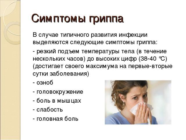 Симптомы гриппа В случае типичного развития инфекции выделяются следующие симптомы гриппа: - резкий подъем температуры тела (в течение нескольких часов) до высоких цифр (38-40 °С) (достигает своего максимума на первые-вторые сутки заболевания) - озн…