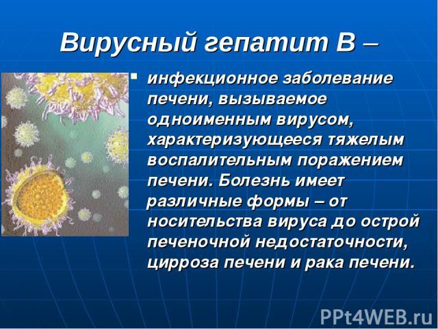 Вирусный гепатит В – инфекционное заболевание печени, вызываемое одноименным вирусом, характеризующееся тяжелым воспалительным поражением печени. Болезнь имеет различные формы – от носительства вируса до острой печеночной недостаточности, цирроза пе…