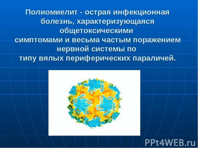 Полиомиелит - острая инфекционная болезнь, характеризующаяся общетоксическими симптомами и весьма частым поражением нервной системы по типу вялых периферических параличей.