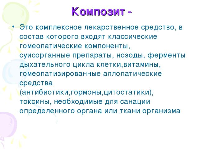 Композит - Это комплексное лекарственное средство, в состав которого входят классические гомеопатические компоненты, суисорганные препараты, нозоды, ферменты дыхательного цикла клетки,витамины, гомеопатизированные аллопатические средства (антибиотик…