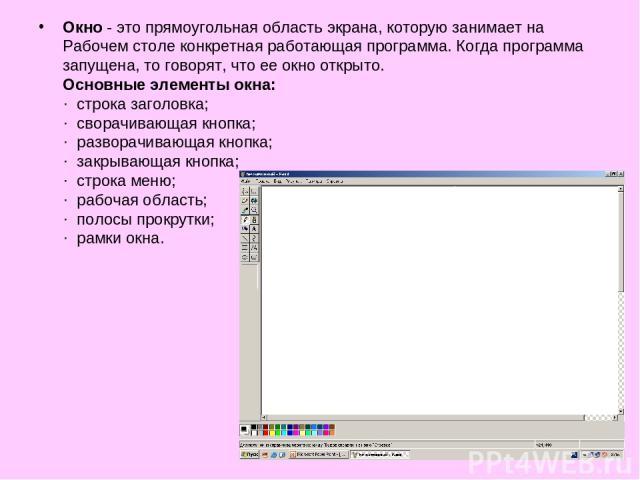Окно - это прямоугольная область экрана, которую занимает на Рабочем столе конкретная работающая программа. Когда программа запущена, то говорят, что ее окно открыто. Основные элементы окна: · строка заголовка; · сворачивающая кнопка; · разворачиваю…