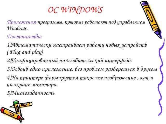 ОС WINDOWS Приложения-программы, которые работают под управлением Windows. Достоинства: Автоматически настраивает работу новых устройств ( Plug and play) Унифицированный пользовательский интерфейс Освоив одно приложение, без проблем разберешься в др…