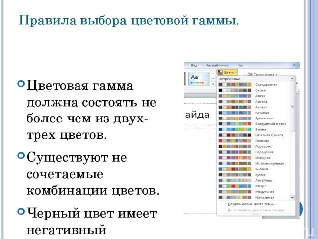 Правила выбора цветовой гаммы. Цветовая гамма должна состоять не более чем из двух-трех цветов. Существуют не сочетаемые комбинации цветов. Черный цвет имеет негативный (мрачный) подтекст. Белый текст на черном фоне читается плохо (инверсия плохо чи…