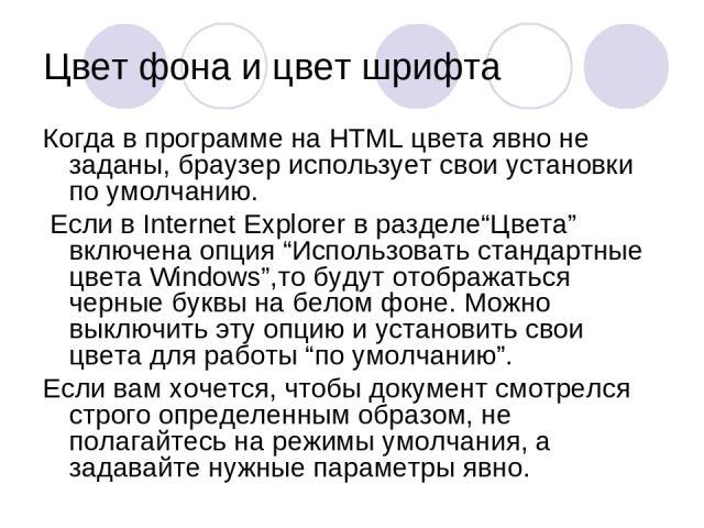 """Цвет фона и цвет шрифта Когда в программе на HTML цвета явно не заданы, браузер использует свои установки по умолчанию. Если в Internet Explorer в разделе""""Цвета"""" включена опция """"Использовать стандартные цвета Windows"""",то будут отображаться черные бу…"""