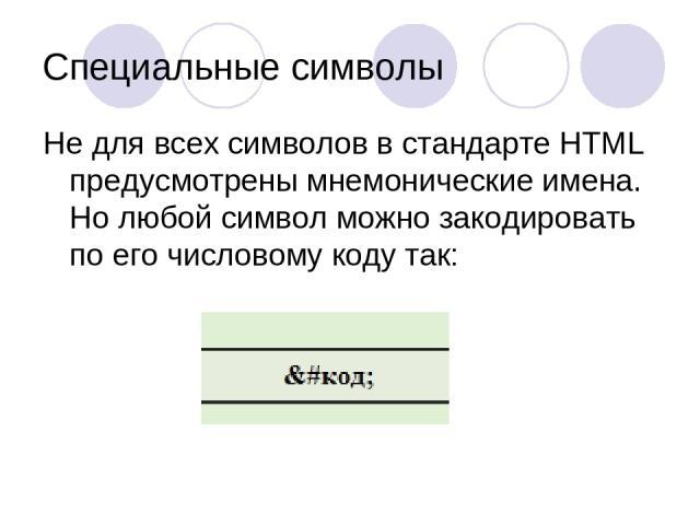 Специальные символы Не для всех символов в стандарте HTML предусмотрены мнемонические имена. Но любой символ можно закодировать по его числовому коду так: