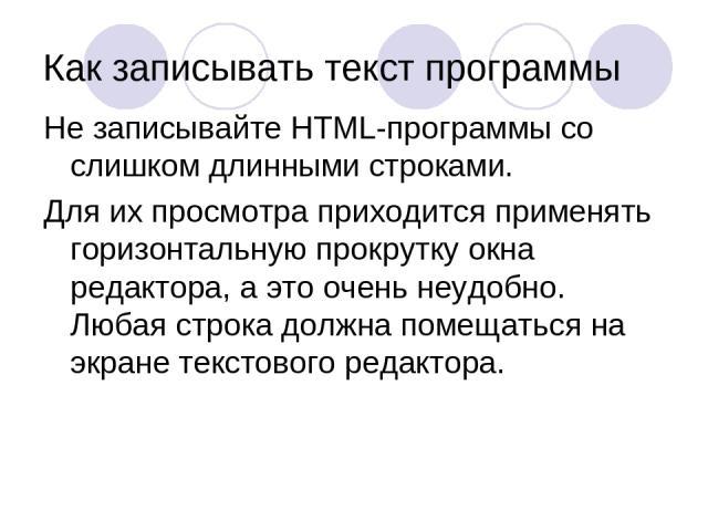 Как записывать текст программы Не записывайте HTML-программы со слишком длинными строками. Для их просмотра приходится применять горизонтальную прокрутку окна редактора, а это очень неудобно. Любая строка должна помещаться на экране текстового редактора.