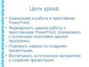 Цель урока: Назначение и работа в приложении PowerPoint; Формировать навыки рабо