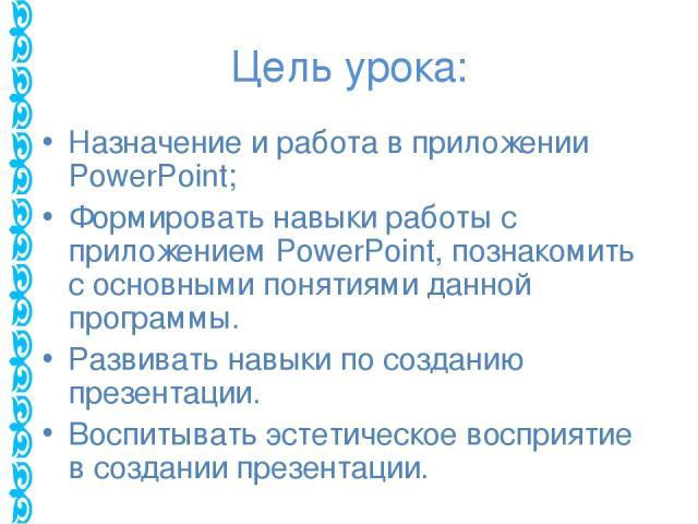 Цель урока: Назначение и работа в приложении PowerPoint; Формировать навыки работы с приложением PowerPoint, познакомить с основными понятиями данной программы. Развивать навыки по созданию презентации. Воспитывать эстетическое восприятие в создании…