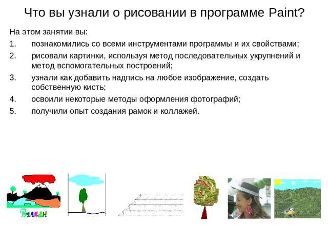 Что вы узнали о рисовании в программе Paint? На этом занятии вы: познакомились со всеми инструментами программы и их свойствами; рисовали картинки, используя метод последовательных укрупнений и метод вспомогательных построений; узнали как добавить н…