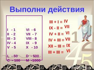 Выполни действия III + I = IX - II = IV + II = IV + III = XII – III = III + III