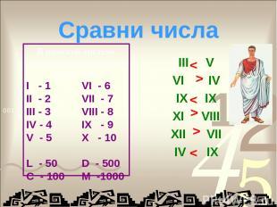 Сравни числа III V VI IV IX IX XI VIII XII VII IV IX < < < < < < В римской систе