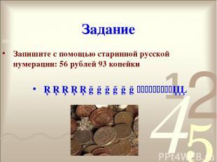 Задание Запишите с помощью старинной русской нумерации: 56 рублей 93 копейки □□□
