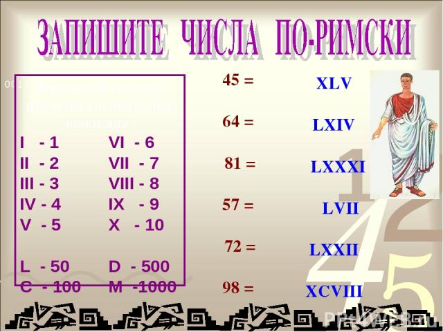 45 = 64 = 81 = 57 = 72 = 98 = XLV LXIV LXXXI LVII LXXII XCVIII В римской системе имеются специальные знаки для : I - 1 VI - 6 II - 2 VII - 7 III - 3 VIII - 8 IV - 4 IX - 9 V - 5 X - 10 L - 50 D - 500 C - 100 M -1000