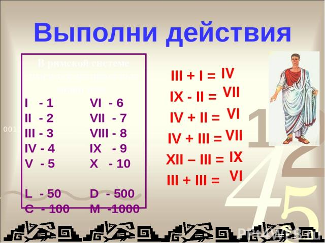 Выполни действия III + I = IX - II = IV + II = IV + III = XII – III = III + III = IV VII VI VII IX VI В римской системе имеются специальные знаки для : I - 1 VI - 6 II - 2 VII - 7 III - 3 VIII - 8 IV - 4 IX - 9 V - 5 X - 10 L - 50 D - 500 C - 100 M -1000