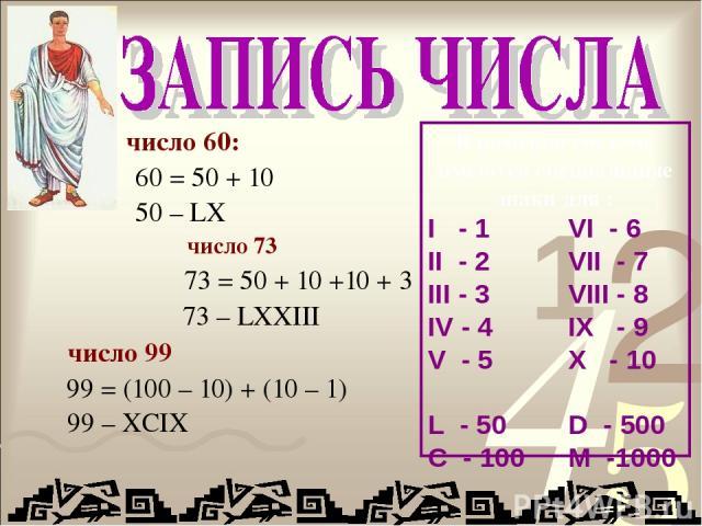 число 60: 60 = 50 + 10 50 – LX число 73 73 = 50 + 10 +10 + 3 73 – LXXIII число 99 99 = (100 – 10) + (10 – 1) 99 – XCIX В римской системе имеются специальные знаки для : I - 1 VI - 6 II - 2 VII - 7 III - 3 VIII - 8 IV - 4 IX - 9 V - 5 X - 10 L - 50 D…