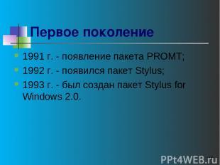 * Первое поколение 1991 г. - появление пакета PROMT; 1992 г. - появился пакет St