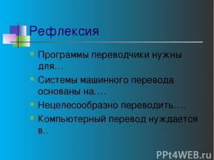 Рефлексия Программы переводчики нужны для… Системы машинного перевода основаны н