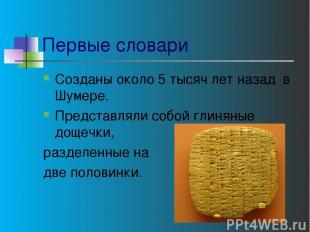 Первые словари Созданы около 5 тысяч лет назад в Шумере. Представляли собой глин