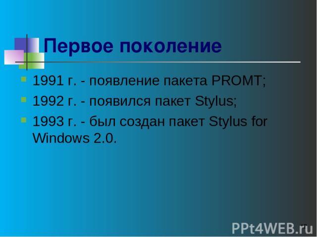 * Первое поколение 1991 г. - появление пакета PROMT; 1992 г. - появился пакет Stylus; 1993 г. - был создан пакет Stylus for Windows 2.0.