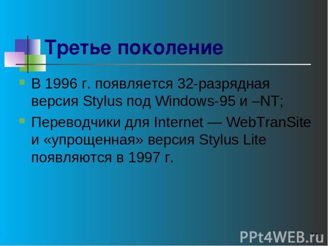* Третье поколение В 1996 г. появляется 32-разрядная версия Stylus под Windows-95 и –NT; Переводчики для Internet — WebTranSite и «упрощенная» версия Stylus Lite появляются в 1997 г.