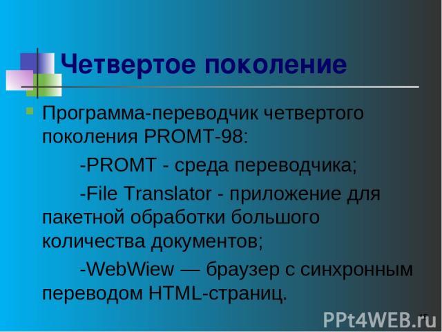 * Четвертое поколение Программа-переводчик четвертого поколения РROМТ-98: -PROMT - среда переводчика; -File Translator - приложение для пакетной обработки большого количества документов; -WebWiew — браузер с синхронным переводом HTML-страниц.