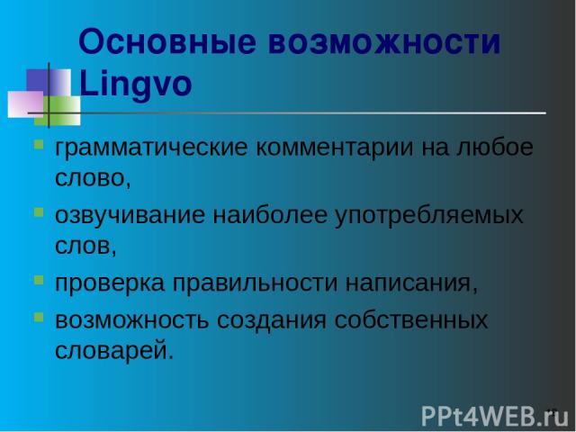 * Основные возможности Lingvo грамматические комментарии на любое слово, озвучивание наиболее употребляемых слов, проверка правильности написания, возможность создания собственных словарей.