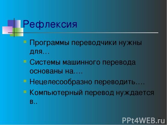 Рефлексия Программы переводчики нужны для… Системы машинного перевода основаны на…. Нецелесообразно переводить…. Компьютерный перевод нуждается в.. *