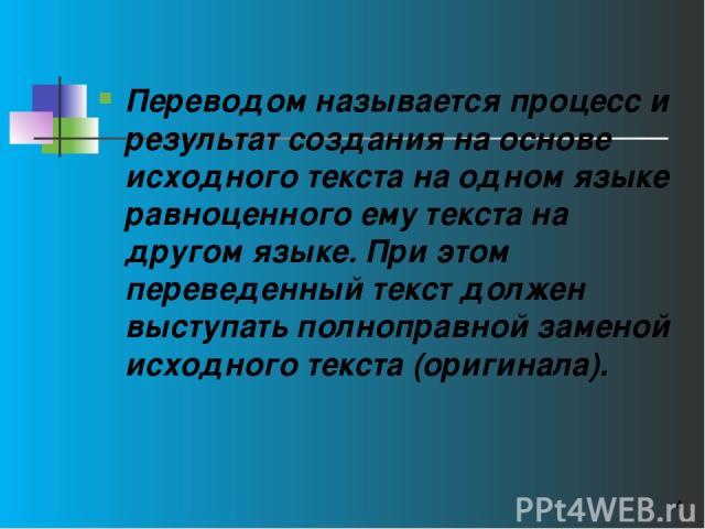 Переводом называется процесс и результат создания на основе исходного текста на одном языке равноценного ему текста на другом языке. При этом переведенный текст должен выступать полноправной заменой исходного текста (оригинала). *