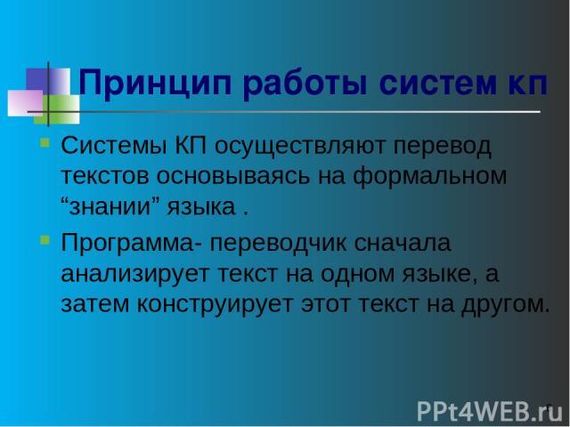 """* Принцип работы систем кп Системы КП осуществляют перевод текстов основываясь на формальном """"знании"""" языка . Программа- переводчик сначала анализирует текст на одном языке, а затем конструирует этот текст на другом."""