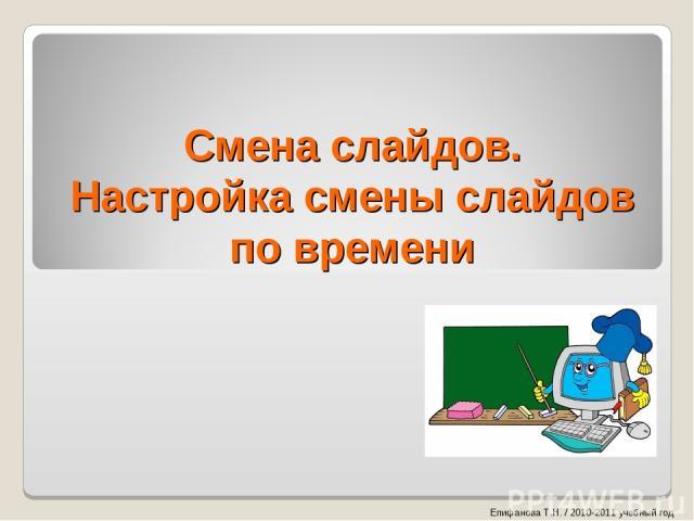 Смена слайдов. Настройка смены слайдов по времени Епифанова Т.Н. / 2010-2011 учебный год
