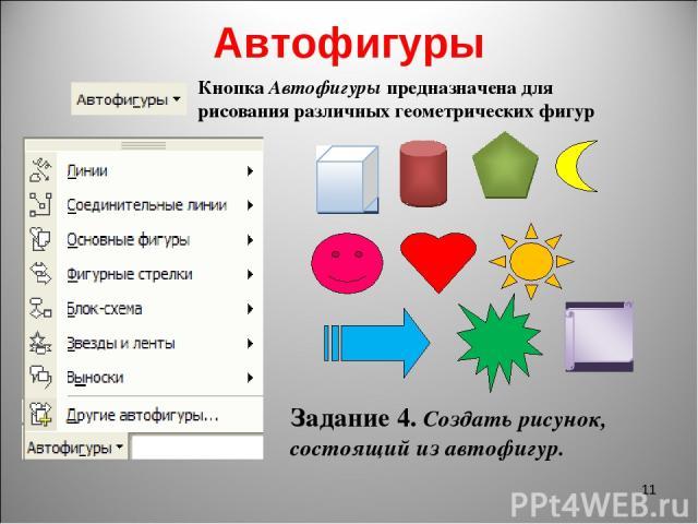 Автофигуры * Кнопка Автофигуры предназначена для рисования различных геометрических фигур Задание 4. Создать рисунок, состоящий из автофигур.