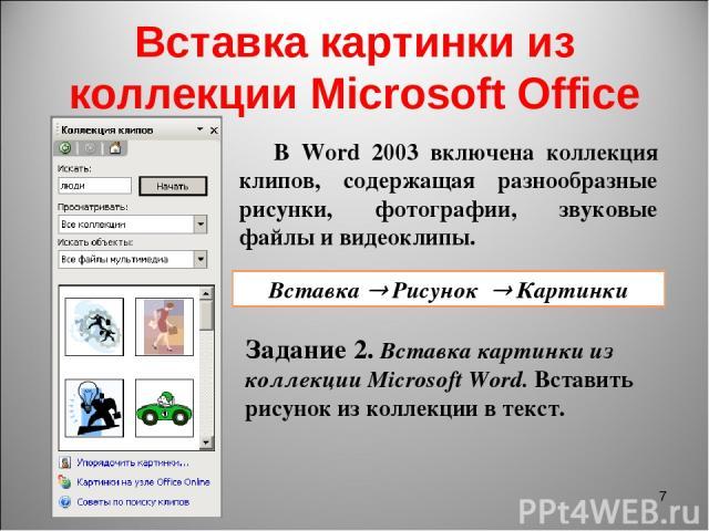 Вставка картинки из коллекции Microsoft Office * В Word 2003 включена коллекция клипов, содержащая разнообразные рисунки, фотографии, звуковые файлы и видеоклипы. Вставка Рисунок Картинки Задание 2. Вставка картинки из коллекции Microsoft Word. Вста…