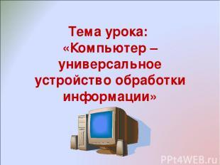 Тема урока: «Компьютер – универсальное устройство обработки информации»