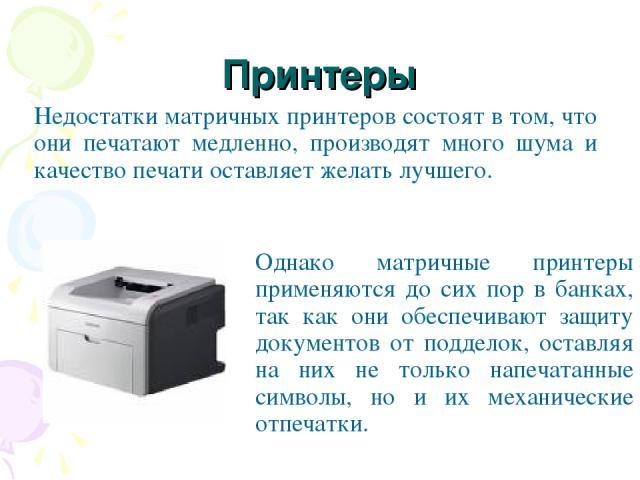 Принтеры Недостатки матричных принтеров состоят в том, что они печатают медленно, производят много шума и качество печати оставляет желать лучшего. Однако матричные принтеры применяются до сих пор в банках, так как они обеспечивают защиту документов…