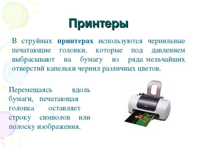 Принтеры В струйных принтерах используются чернильные печатающие головки, которые под давлением выбрасывают на бумагу из ряда мельчайших отверстий капельки чернил различных цветов. Перемещаясь вдоль бумаги, печатающая головка оставляет строку символ…
