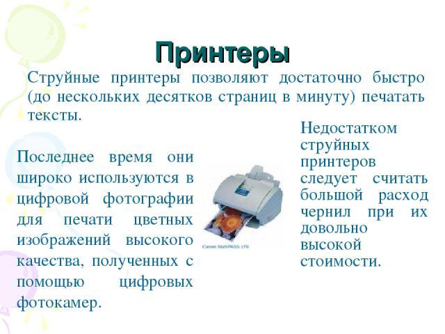Принтеры Струйные принтеры позволяют достаточно быстро (до нескольких десятков страниц в минуту) печатать тексты. Последнее время они широко используются в цифровой фотографии для печати цветных изображений высокого качества, полученных с помощью ци…